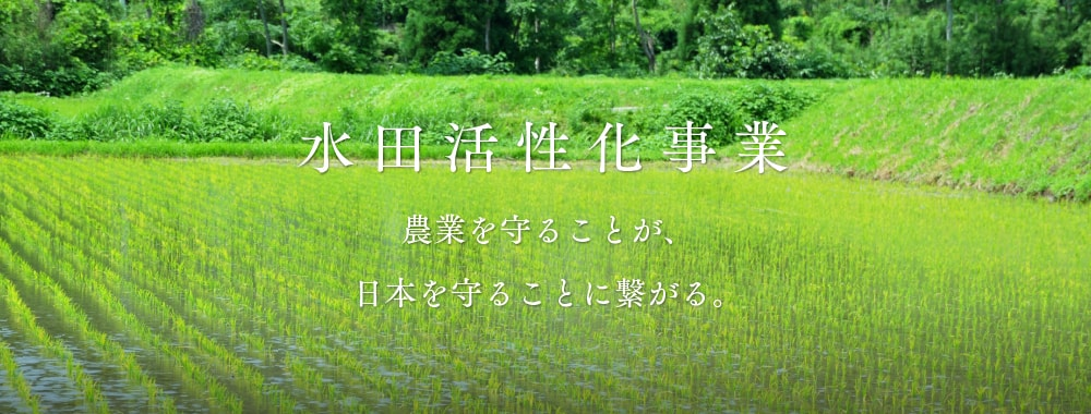 水田活性化事業 農業を守ることが、日本を守ることに繋がる。